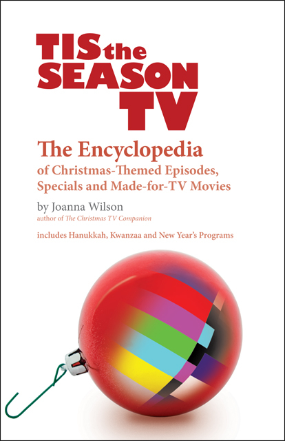 Tis the Season TV - The Encyclopedia of Christmas-Themed Episodes, Specials and Made-for-TV Movies, by Joanna Wilson
